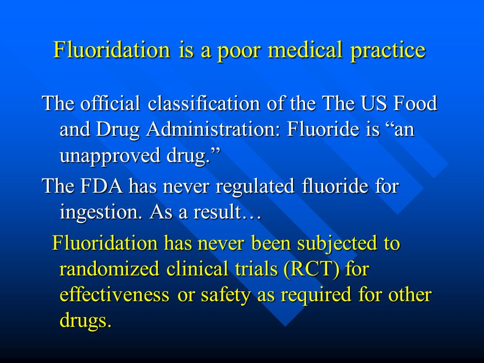 Fluoridation is a poor medical practice Fluoridation is a poor medical practice The official classification of the The US Food and Drug Administration