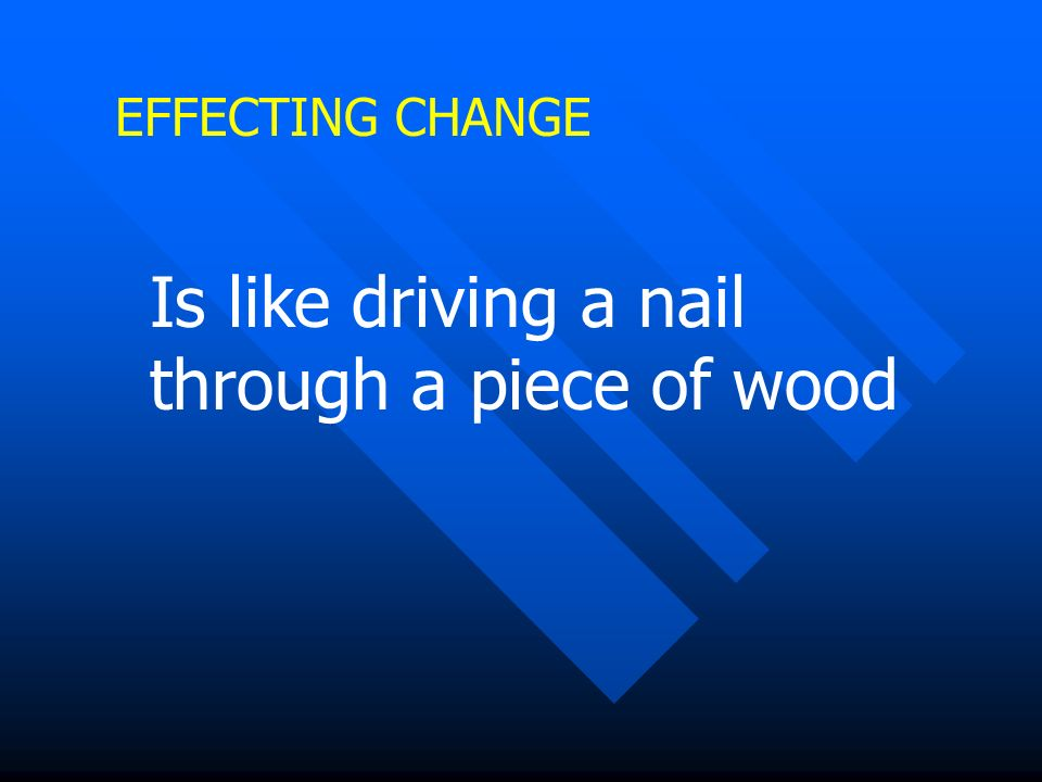 EFFECTING CHANGE Is like driving a nail through a piece of wood