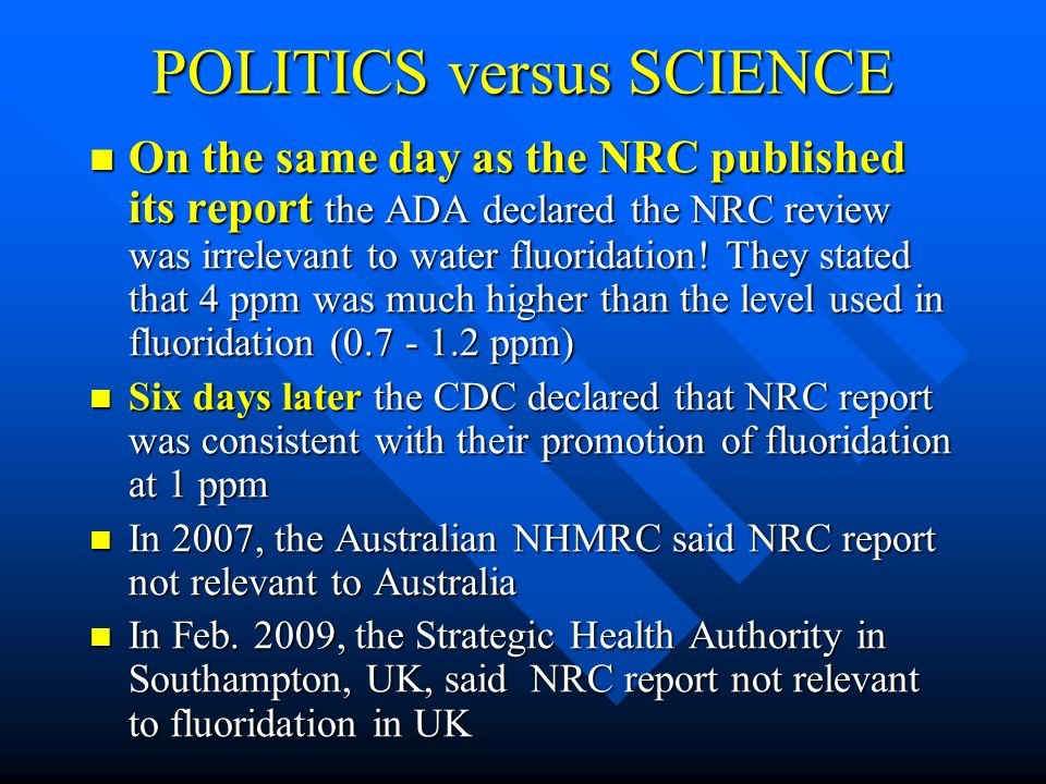 POLITICS versus SCIENCE On the same day as the NRC published its report the ADA declared the NRC review was irrelevant to water fluoridation! They sta