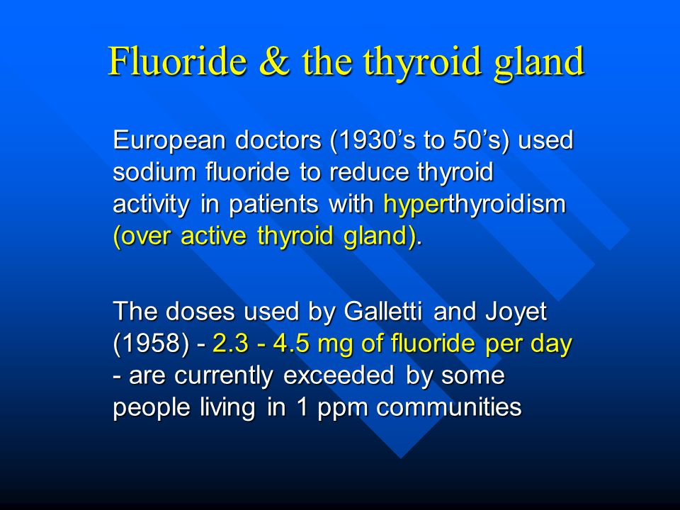 Fluoride & the thyroid gland European doctors (1930s to 50s) used sodium fluoride to reduce thyroid activity in patients with hyperthyroidism (over ac
