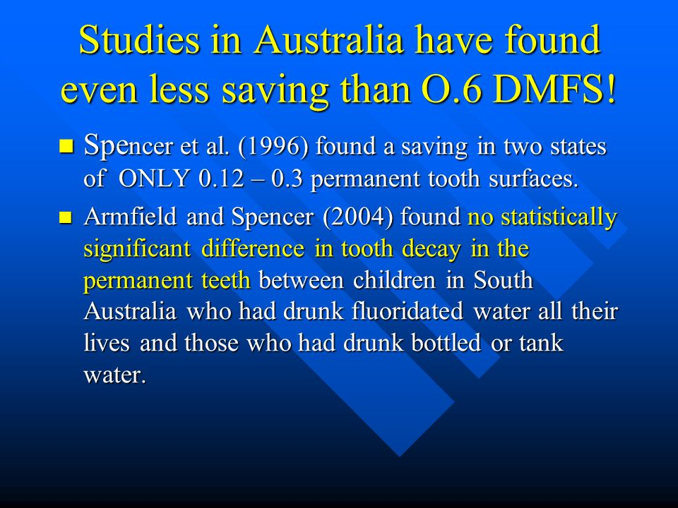 Studies in Australia have found even less saving than O.6 DMFS! Spe ncer et al. (1996) found a saving in two states of ONLY 0.12 – 0.3 permanent tooth