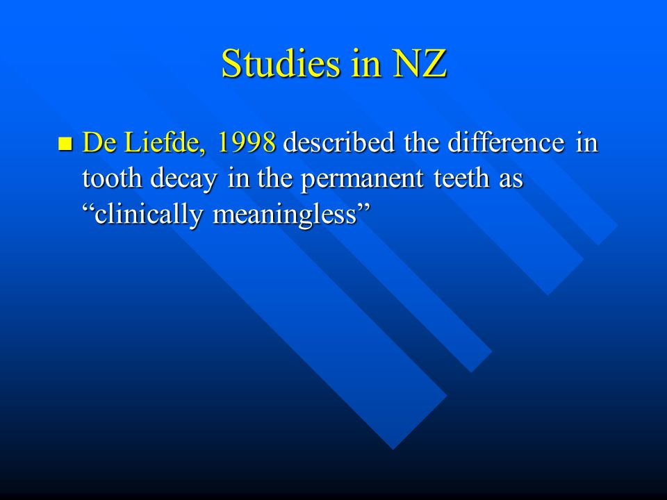 Studies in NZ De Liefde, 1998 described the difference in tooth decay in the permanent teeth as clinically meaningless De Liefde, 1998 described the d