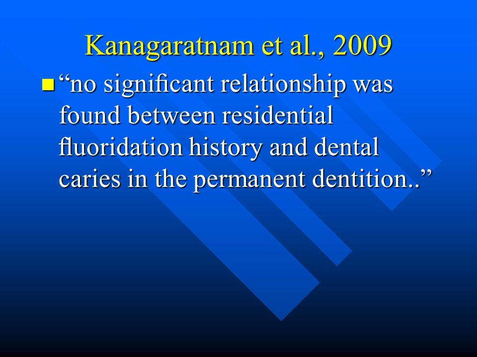 Kanagaratnam et al., 2009 no signicant relationship was found between residential uoridation history and dental caries in the permanent dentition.. no