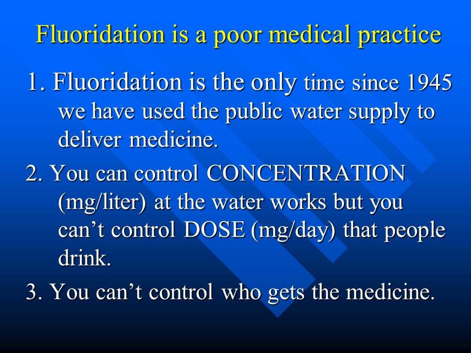 Fluoridation is a poor medical practice Fluoridation is a poor medical practice 4) There is no individual oversight by a doctor 5) No health agency is monitoring for side effects 6) Fluoride is NOT a nutrient.