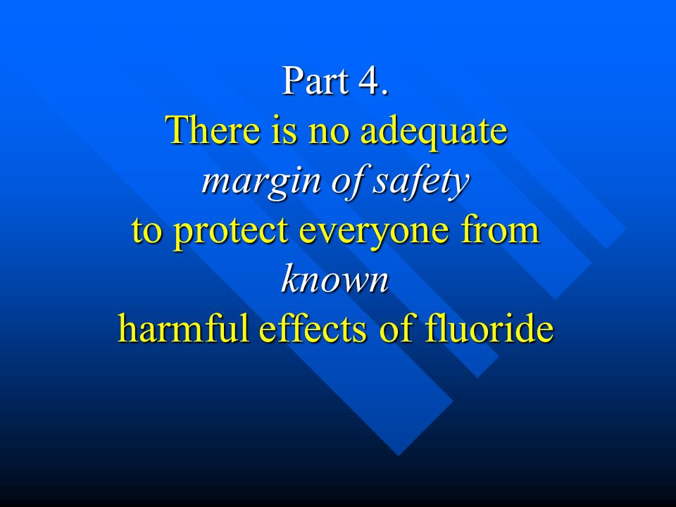 Part 4. There is no adequate margin of safety to protect everyone from known harmful effects of fluoride