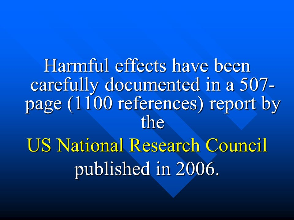 Harmful effects have been carefully documented in a 507- page (1100 references) report by the US National Research Council published in 2006.