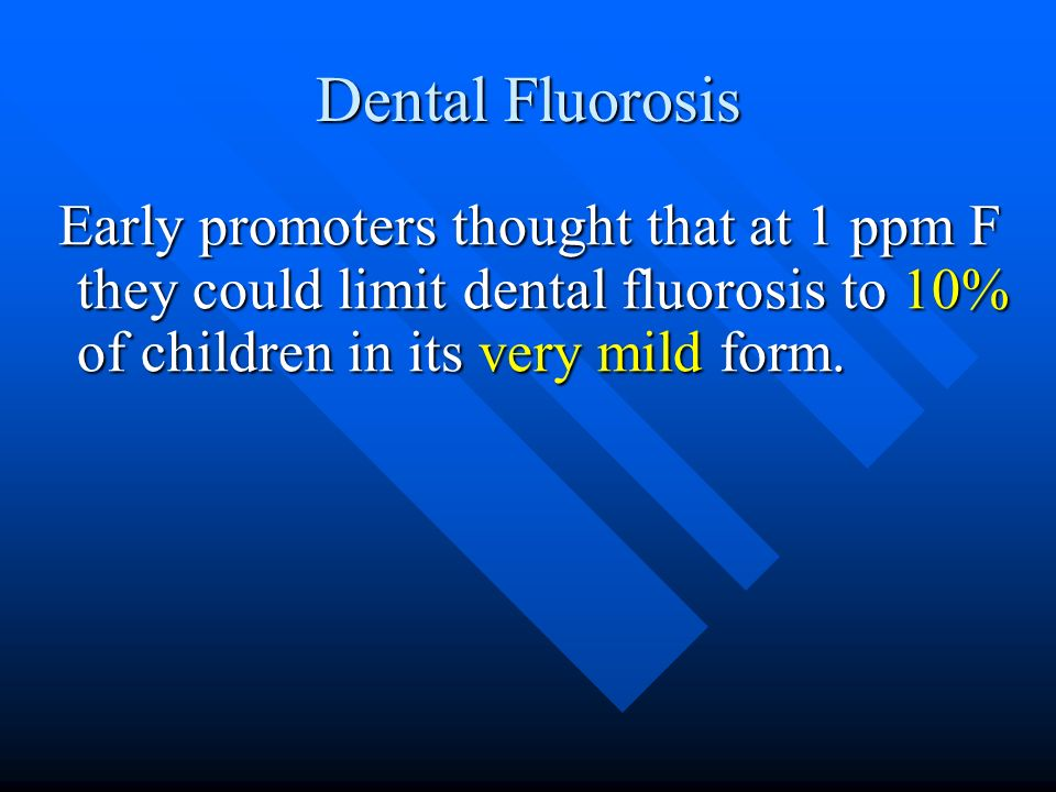 Dental Fluorosis Early promoters thought that at 1 ppm F they could limit dental fluorosis to 10% of children in its very mild form. Early promoters t