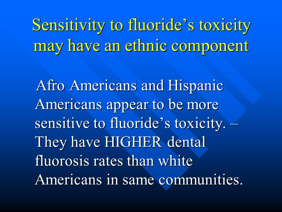 Sensitivity to fluorides toxicity may have an ethnic component Afro Americans and Hispanic Americans appear to be more sensitive to fluorides toxicity