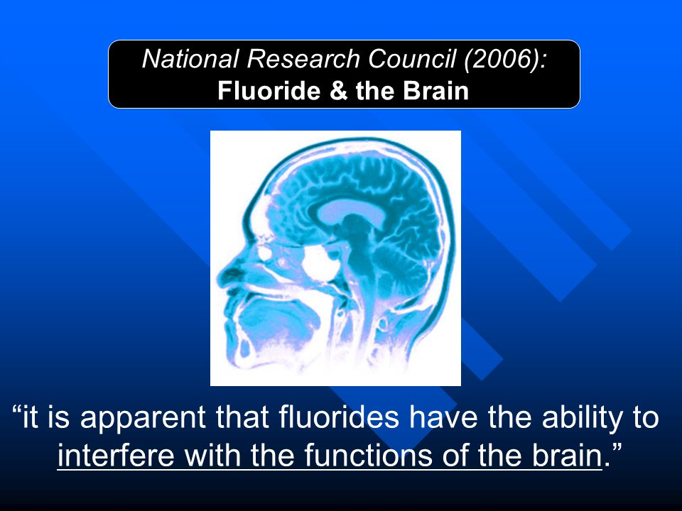 National Research Council (2006): Fluoride & the Brain it is apparent that fluorides have the ability to interfere with the functions of the brain.