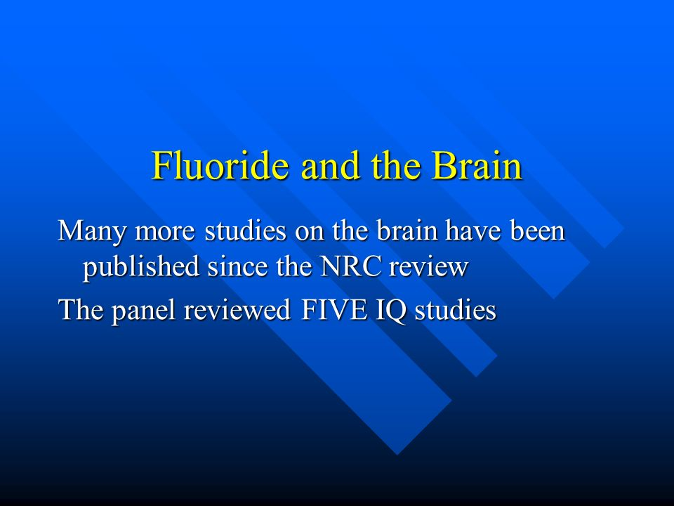 Fluoride and the Brain Many more studies on the brain have been published since the NRC review The panel reviewed FIVE IQ studies