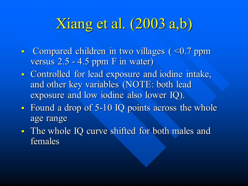 Xiang et al. (2003 a,b) Compared children in two villages ( <0.7 ppm versus 2.5 - 4.5 ppm F in water) Compared children in two villages ( <0.7 ppm ver