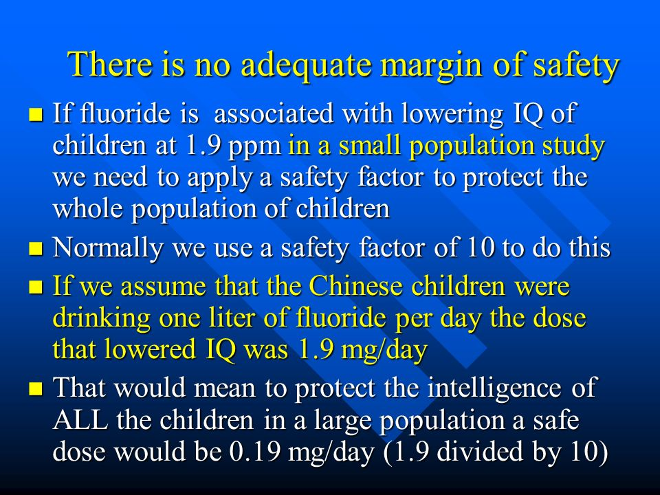 There is no adequate margin of safety There is no adequate margin of safety If fluoride is associated with lowering IQ of children at 1.9 ppm in a sma