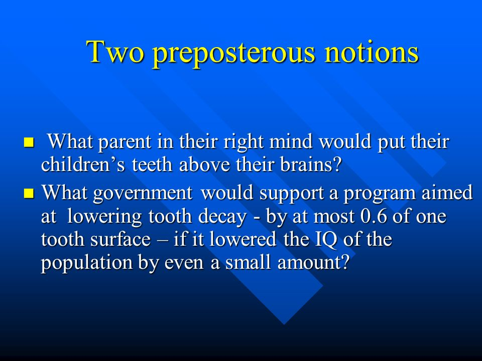 Two preposterous notions What parent in their right mind would put their childrens teeth above their brains? What parent in their right mind would put