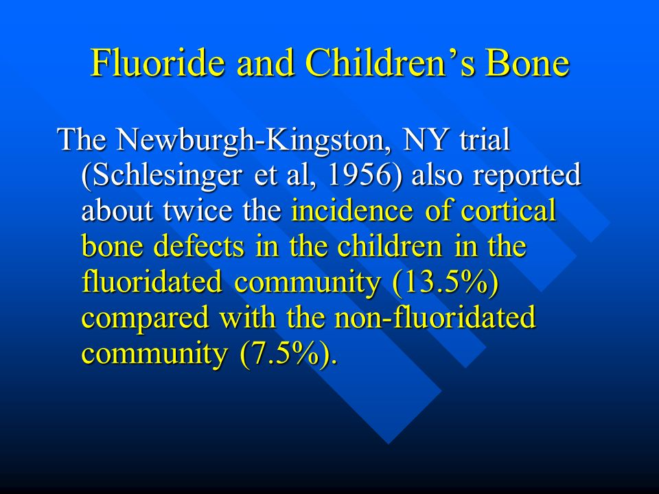 Fluoride and Childrens Bone The Newburgh-Kingston, NY trial (Schlesinger et al, 1956) also reported about twice the incidence of cortical bone defects
