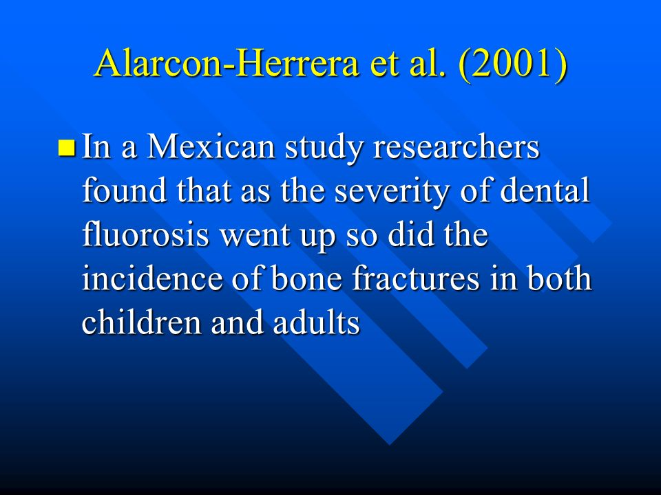 Alarcon-Herrera et al. (2001) In a Mexican study researchers found that as the severity of dental fluorosis went up so did the incidence of bone fract