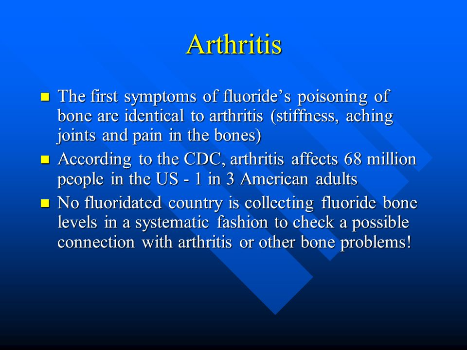 Arthritis The first symptoms of fluorides poisoning of bone are identical to arthritis (stiffness, aching joints and pain in the bones) The first symp