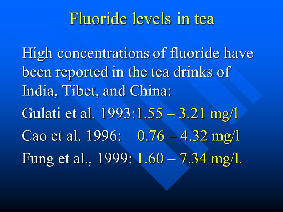 Fluoride levels in tea High concentrations of fluoride have been reported in the tea drinks of India, Tibet, and China: Gulati et al. 1993:1.55 – 3.21