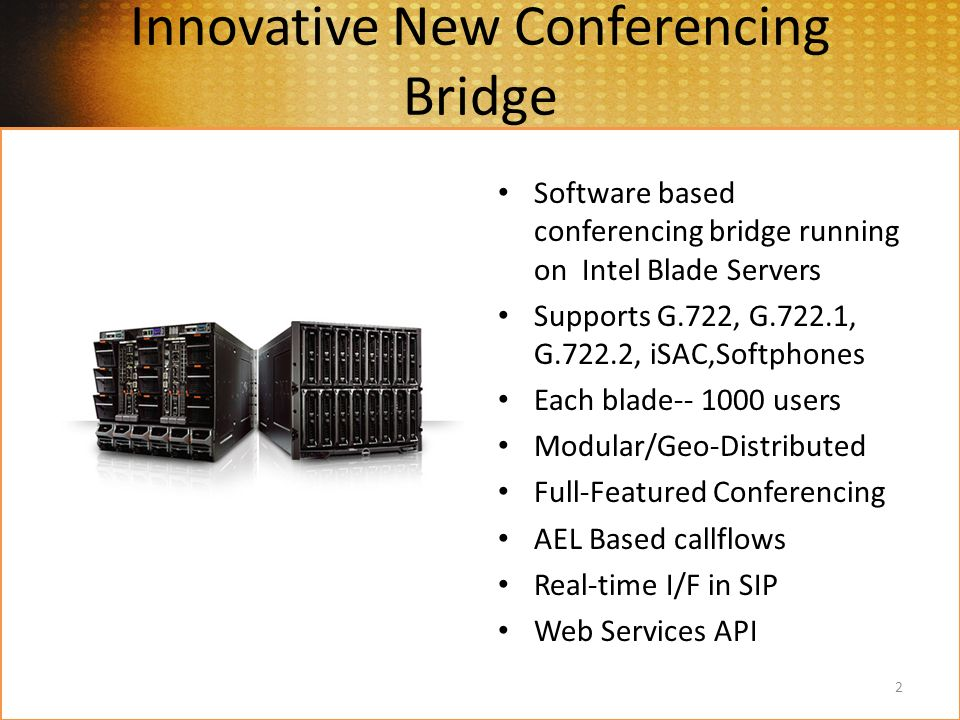 Innovative New Conferencing Bridge Software based conferencing bridge running on Intel Blade Servers Supports G.722, G.722.1, G.722.2, iSAC,Softphones Each blade users Modular/Geo-Distributed Full-Featured Conferencing AEL Based callflows Real-time I/F in SIP Web Services API 2