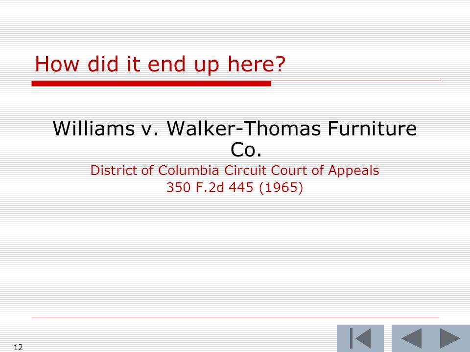 12 How did it end up here? Williams v. Walker-Thomas Furniture Co. District of Columbia Circuit Court of Appeals 350 F.2d 445 (1965)