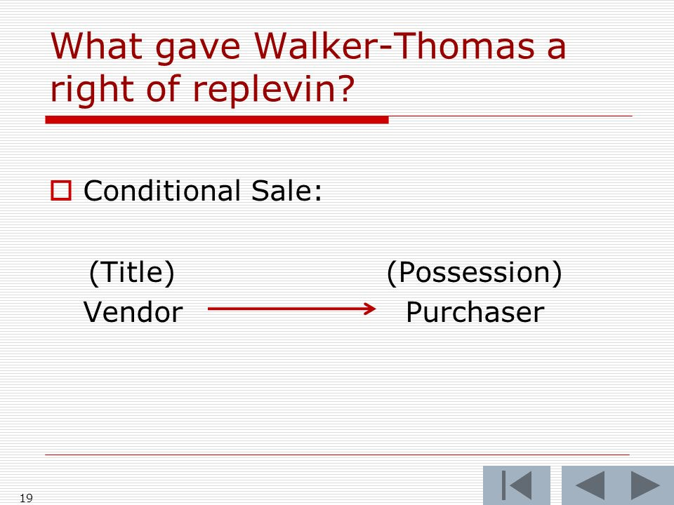 19 What gave Walker-Thomas a right of replevin? Conditional Sale: (Title)(Possession) Vendor Purchaser