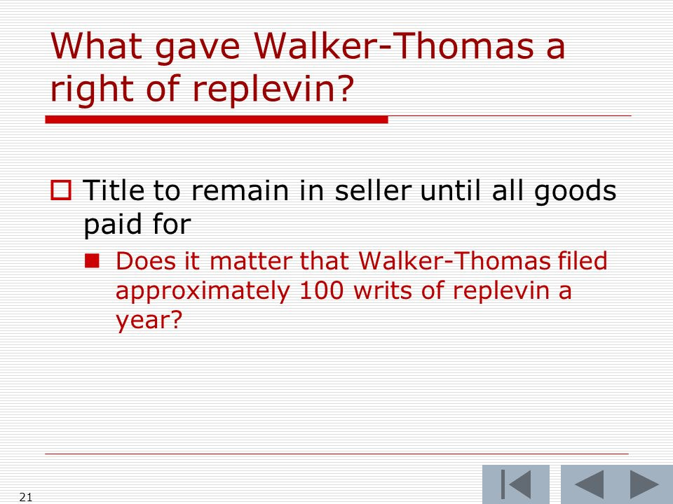 21 What gave Walker-Thomas a right of replevin? Title to remain in seller until all goods paid for Does it matter that Walker-Thomas filed approximate