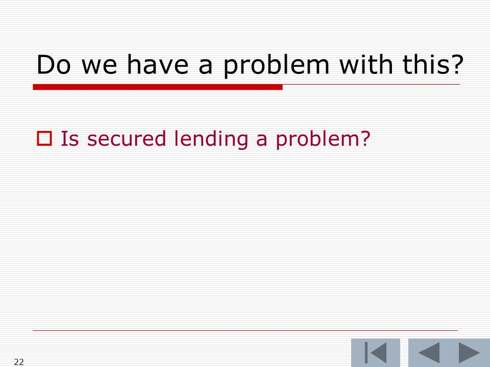 22 Do we have a problem with this? Is secured lending a problem?