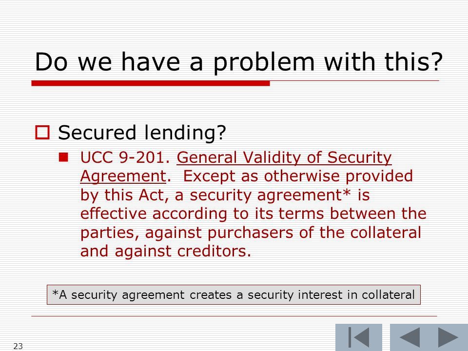 23 Do we have a problem with this? Secured lending? UCC 9-201. General Validity of Security Agreement. Except as otherwise provided by this Act, a sec