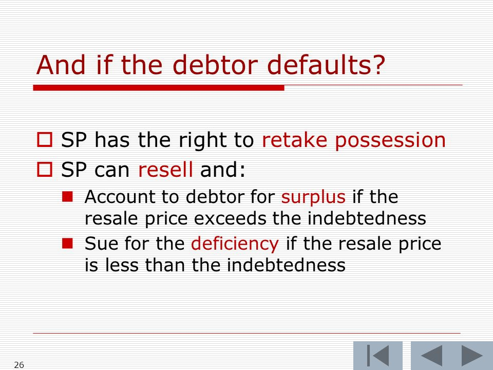 26 And if the debtor defaults? SP has the right to retake possession SP can resell and: Account to debtor for surplus if the resale price exceeds the