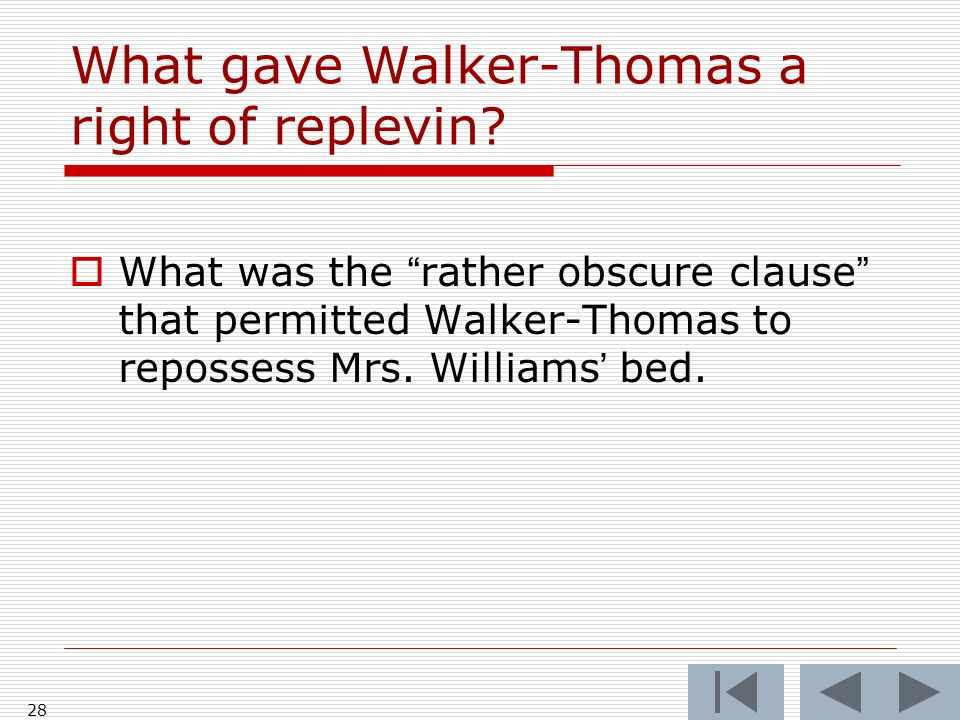28 What gave Walker-Thomas a right of replevin? What was the rather obscure clause that permitted Walker-Thomas to repossess Mrs. Williams bed.