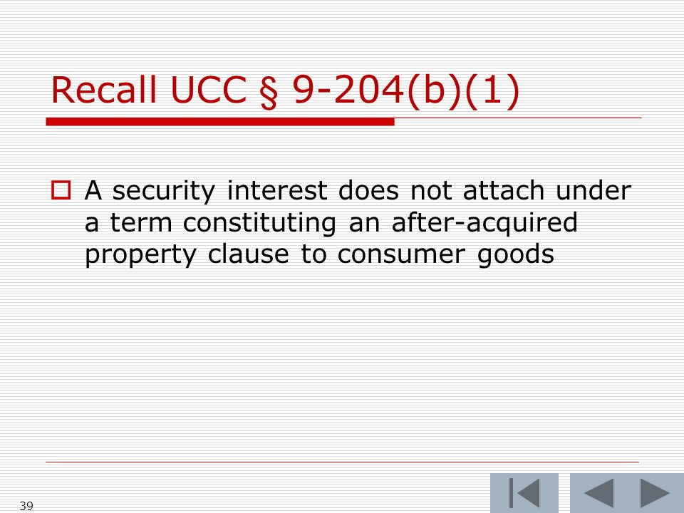 39 Recall UCC § 9-204(b)(1) A security interest does not attach under a term constituting an after-acquired property clause to consumer goods