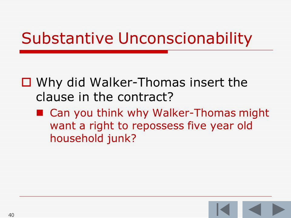 40 Substantive Unconscionability Why did Walker-Thomas insert the clause in the contract? Can you think why Walker-Thomas might want a right to reposs