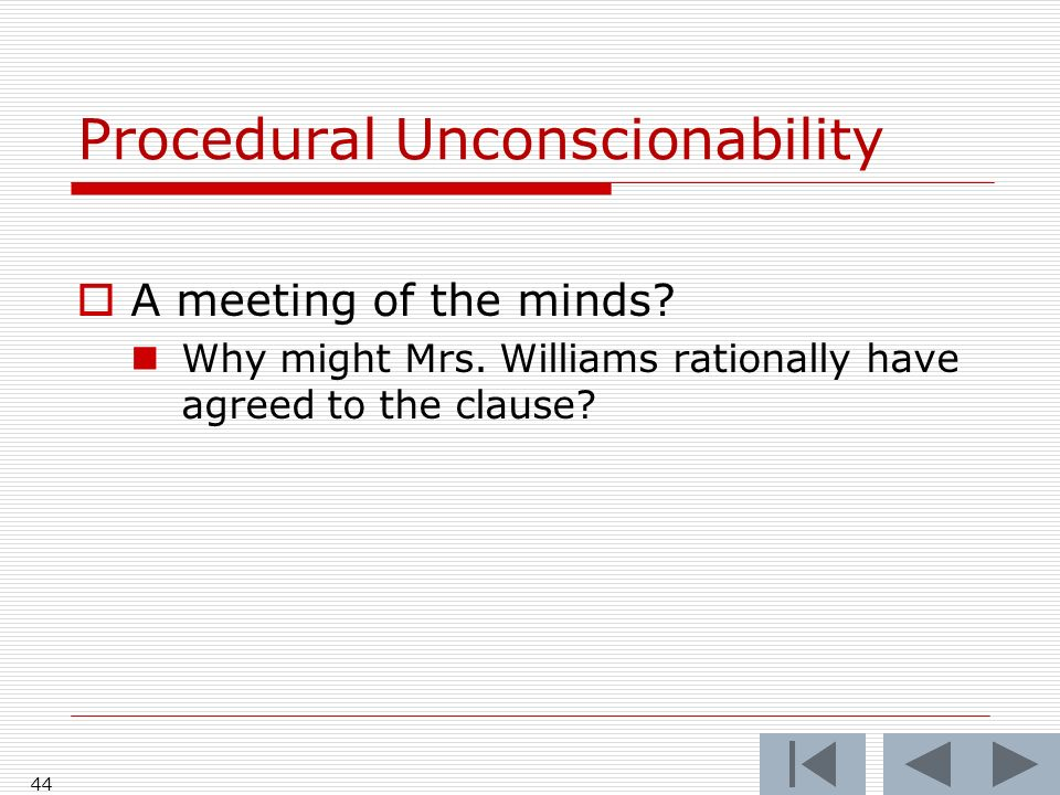 44 Procedural Unconscionability A meeting of the minds? Why might Mrs. Williams rationally have agreed to the clause?