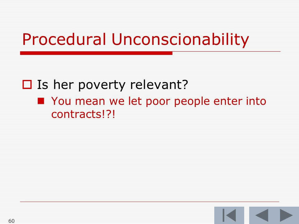 60 Procedural Unconscionability Is her poverty relevant? You mean we let poor people enter into contracts!?!