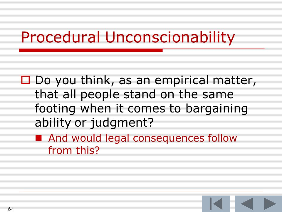 64 Procedural Unconscionability Do you think, as an empirical matter, that all people stand on the same footing when it comes to bargaining ability or