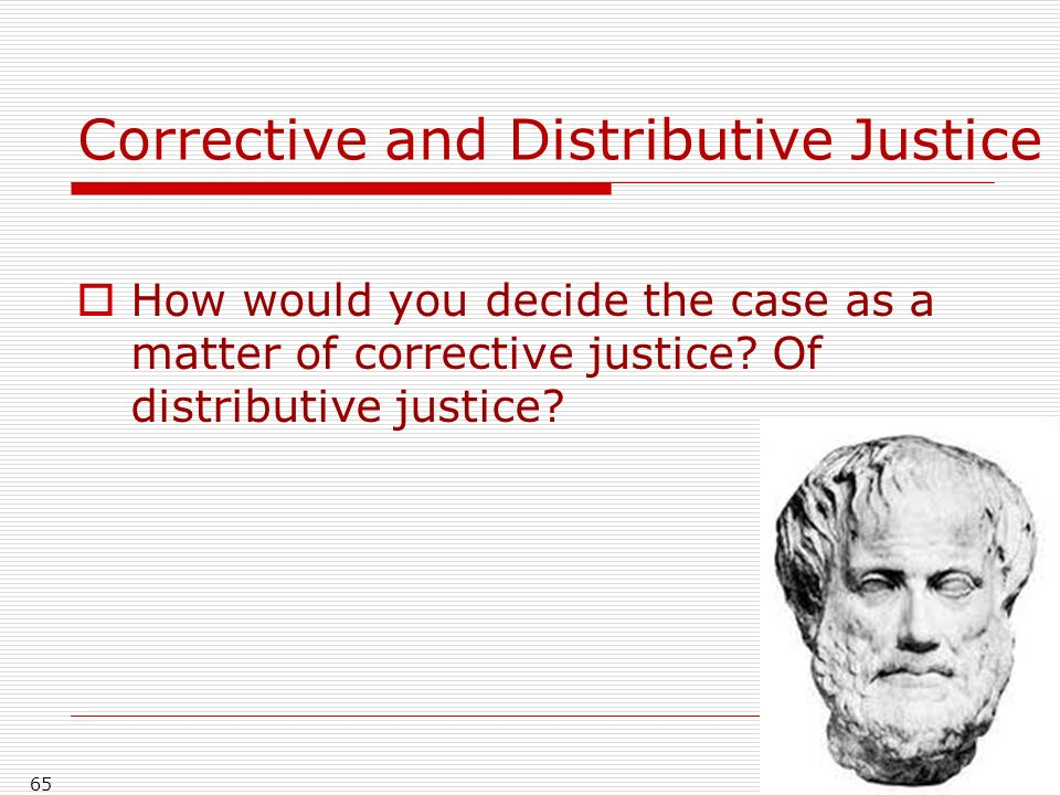 65 Corrective and Distributive Justice How would you decide the case as a matter of corrective justice? Of distributive justice?