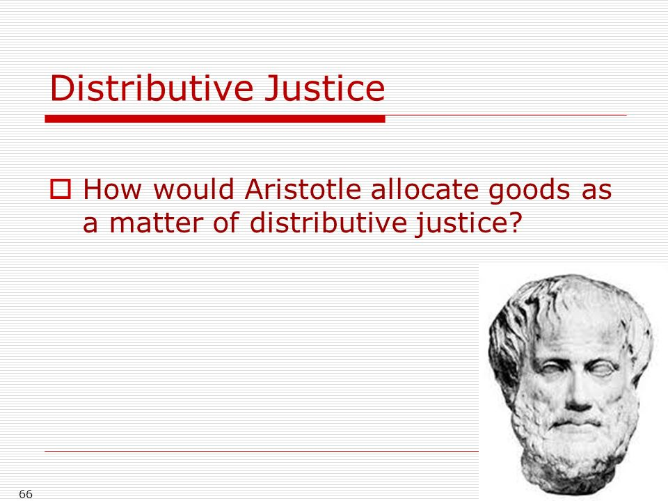 66 Distributive Justice How would Aristotle allocate goods as a matter of distributive justice?