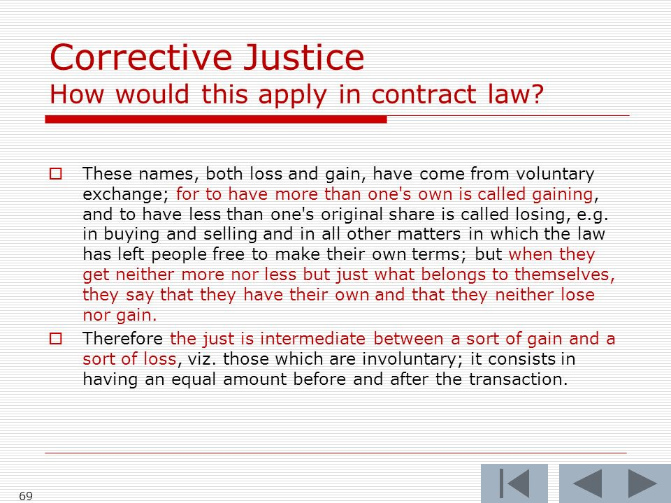 69 Corrective Justice How would this apply in contract law? These names, both loss and gain, have come from voluntary exchange; for to have more than
