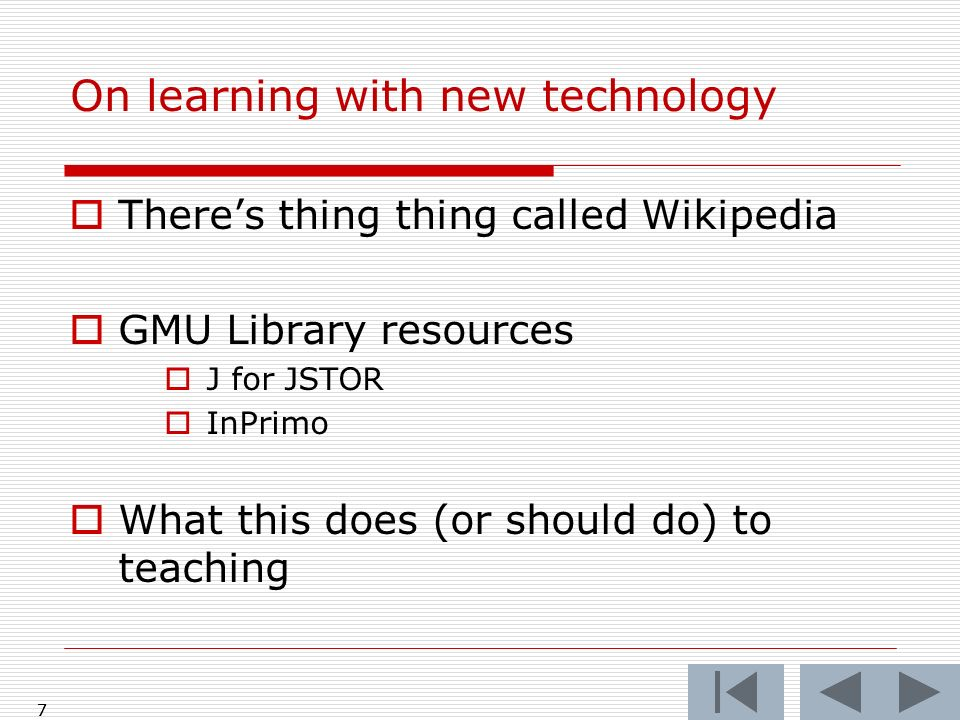 7 On learning with new technology Theres thing thing called Wikipedia GMU Library resources J for JSTOR InPrimo What this does (or should do) to teach