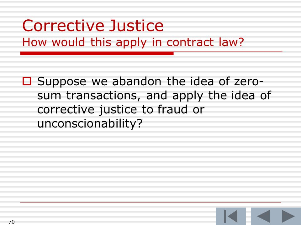 70 Corrective Justice How would this apply in contract law? Suppose we abandon the idea of zero- sum transactions, and apply the idea of corrective ju
