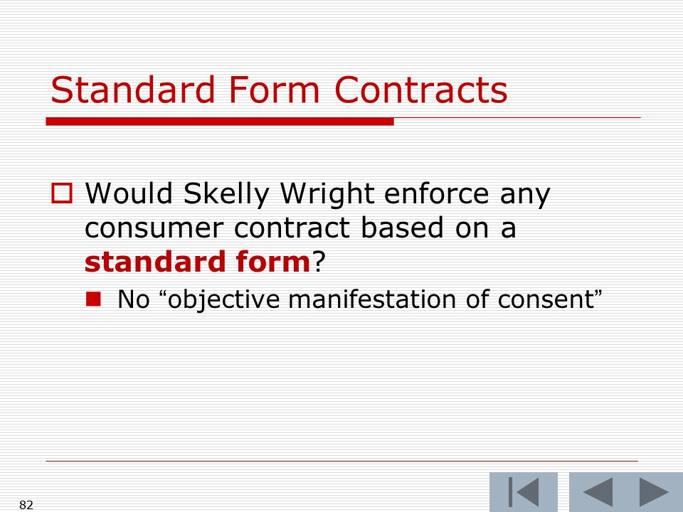 82 Standard Form Contracts Would Skelly Wright enforce any consumer contract based on a standard form? No objective manifestation of consent 82