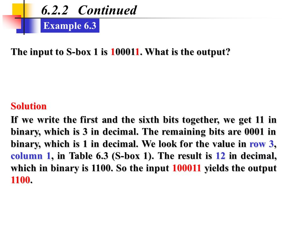 Example 6.3 6.2.2 Continued The input to S-box 1 is 100011. What is the output? If we write the first and the sixth bits together, we get 11 in binary