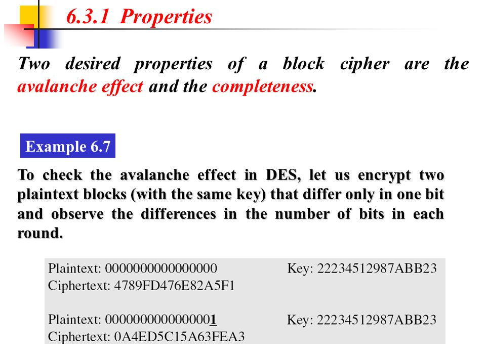 Two desired properties of a block cipher are the avalanche effect and the completeness. 6.3.1 Properties Example 6.7 To check the avalanche effect in