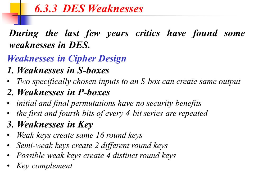 During the last few years critics have found some weaknesses in DES. 6.3.3 DES Weaknesses Weaknesses in Cipher Design 1.Weaknesses in S-boxes Two spec