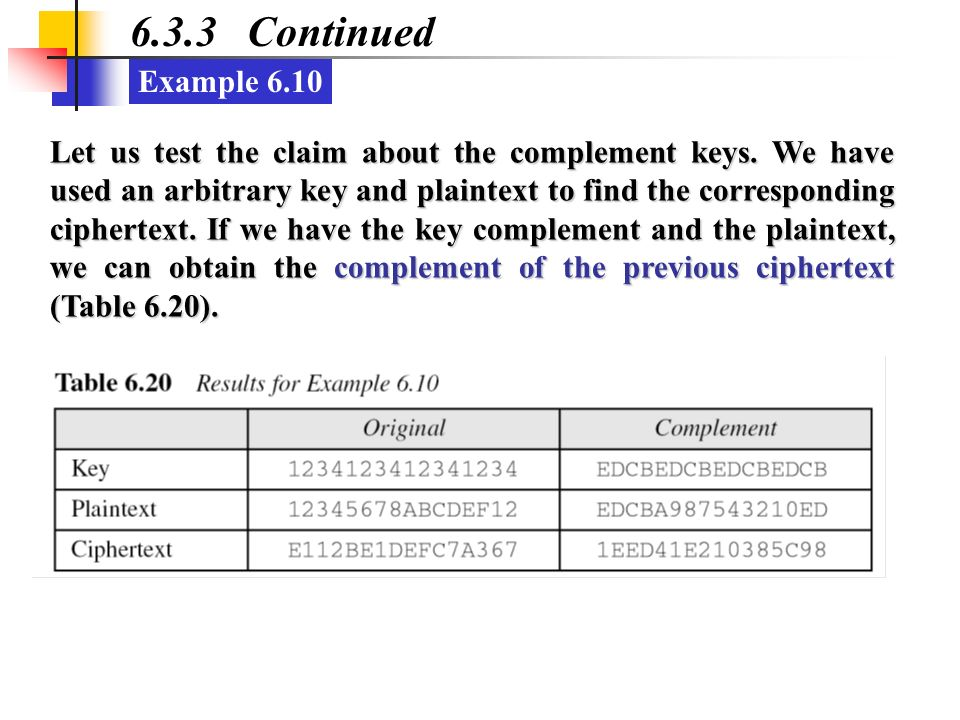 Example 6.10 6.3.3 Continued Let us test the claim about the complement keys. We have used an arbitrary key and plaintext to find the corresponding ci