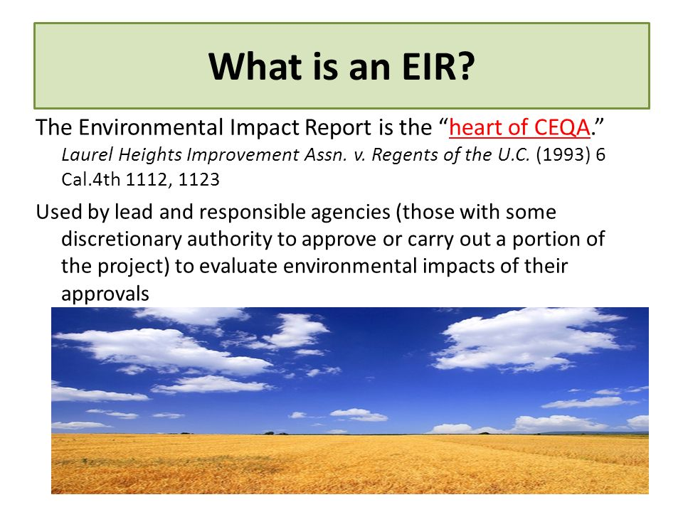 What is an EIR? The Environmental Impact Report is the heart of CEQA. Laurel Heights Improvement Assn. v. Regents of the U.C. (1993) 6 Cal.4th 1112, 1