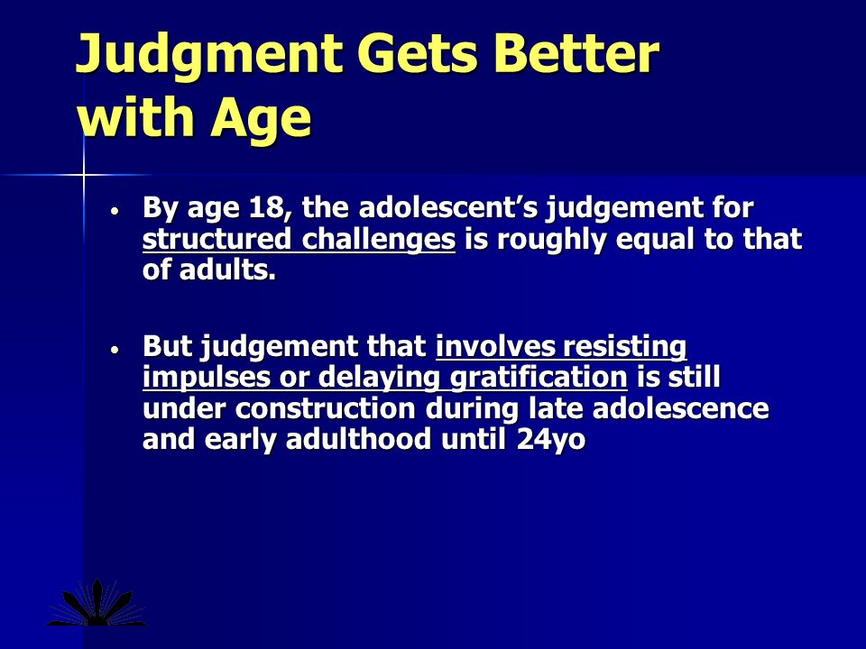 Judgment Gets Better with Age By age 18, the adolescents judgement for structured challenges is roughly equal to that of adults.