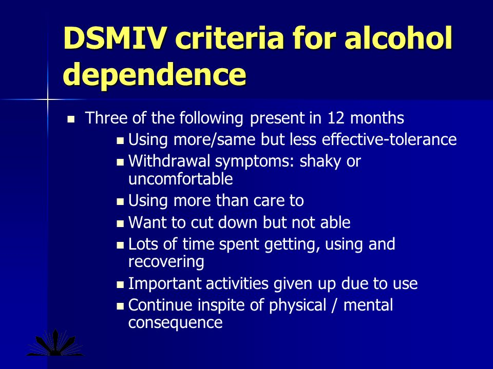 DSMIV criteria for alcohol dependence Three of the following present in 12 months Using more/same but less effective-tolerance Withdrawal symptoms: shaky or uncomfortable Using more than care to Want to cut down but not able Lots of time spent getting, using and recovering Important activities given up due to use Continue inspite of physical / mental consequence