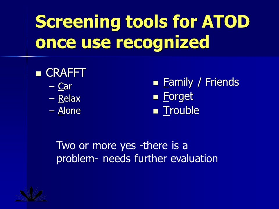 Screening tools for ATOD once use recognized CRAFFT CRAFFT –Car –Relax –Alone Family / Friends Family / Friends Forget Forget Trouble Trouble Two or more yes -there is a problem- needs further evaluation