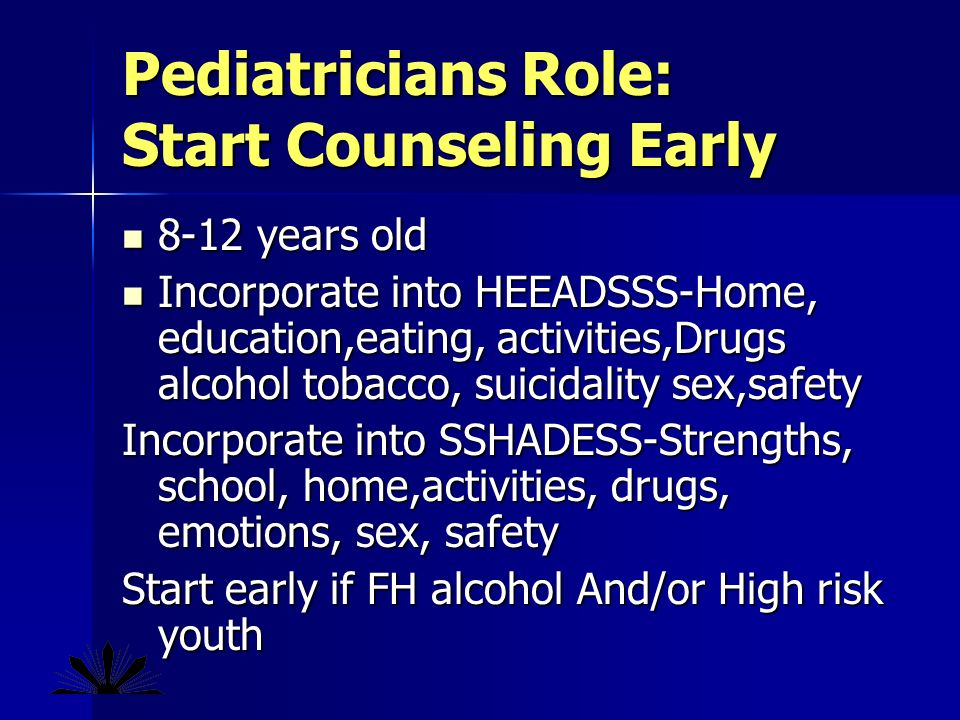 Pediatricians Role: Start Counseling Early 8-12 years old 8-12 years old Incorporate into HEEADSSS-Home, education,eating, activities,Drugs alcohol tobacco, suicidality sex,safety Incorporate into HEEADSSS-Home, education,eating, activities,Drugs alcohol tobacco, suicidality sex,safety Incorporate into SSHADESS-Strengths, school, home,activities, drugs, emotions, sex, safety Start early if FH alcohol And/or High risk youth