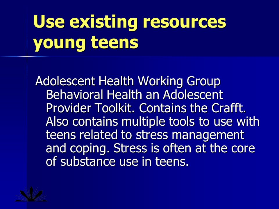 Use existing resources young teens Adolescent Health Working Group Behavioral Health an Adolescent Provider Toolkit.